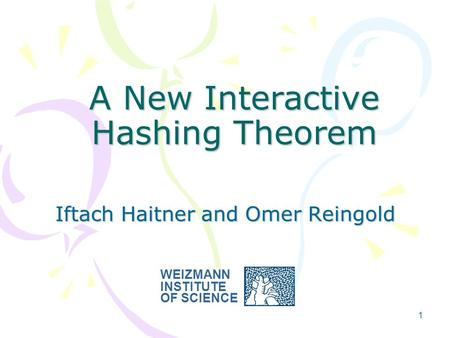 1 A New Interactive Hashing Theorem Iftach Haitner and Omer Reingold WEIZMANN INSTITUTE OF SCIENCE.