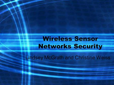 Wireless Sensor Networks Security Lindsey McGrath and Christine Weiss.