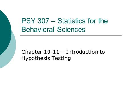 PSY 307 – Statistics for the Behavioral Sciences Chapter 10-11 – Introduction to Hypothesis Testing.
