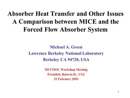 1 Absorber Heat Transfer and Other Issues A Comparison between MICE and the Forced Flow Absorber System Michael A. Green Lawrence Berkeley National Laboratory.