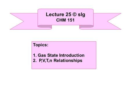 Lecture 25 © slg CHM 151 Topics: 1. Gas State Introduction 2. P,V,T,n Relationships.