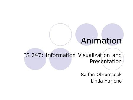 Animation IS 247: Information Visualization and Presentation Saifon Obromsook Linda Harjono.
