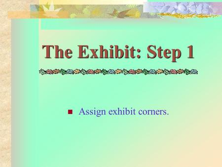 The Exhibit: Step 1 Assign exhibit corners. The Exhibit: Step 2 Display posters or visual aids and other necessary materials.