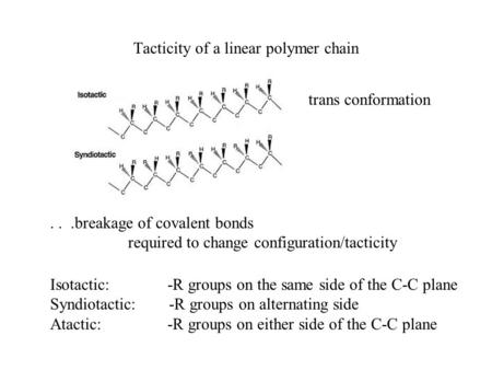 Tacticity of a linear polymer chain trans conformation Isotactic: -R groups on the same side of the C-C plane Syndiotactic: -R groups on alternating side.