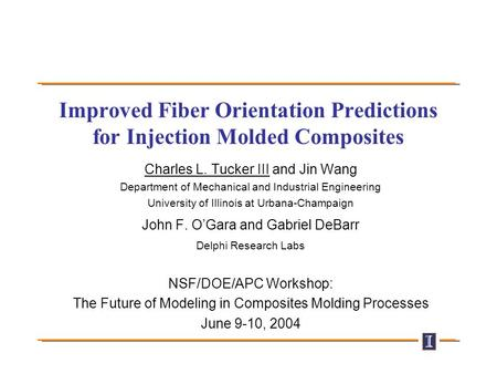 Improved Fiber Orientation Predictions for Injection Molded Composites Charles L. Tucker III and Jin Wang Department of Mechanical and Industrial Engineering.