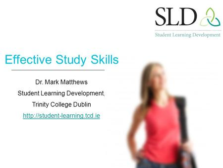 Dr. Mark Matthews Student Learning Development, Trinity College Dublin  Effective Study Skills.