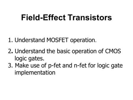 Field-Effect Transistors 1.Understand MOSFET operation. 2. Understand the basic operation of CMOS logic gates. 3. Make use of p-fet and n-fet for logic.