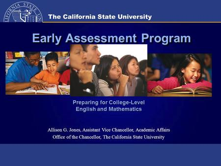 Early Assessment Program Preparing for College-Level English and Mathematics Allison G. Jones, Assistant Vice Chancellor, Academic Affairs Office of the.