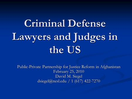 Criminal Defense Lawyers and Judges in the US Public-Private Partnership for Justice Reform in Afghanistan February 25, 2010 David M. Siegel