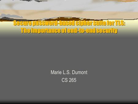 Secure password-based cipher suite for TLS: The importance of end-to-end security Marie L.S. Dumont CS 265.