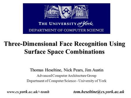 Three-Dimensional Face Recognition Using Surface Space Combinations Thomas Heseltine, Nick Pears, Jim Austin Advanced Computer Architecture Group Department.