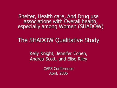 Shelter, Health care, And Drug use associations with Overall health, especially among Women (SHADOW) The SHADOW Qualitative Study Kelly Knight, Jennifer.