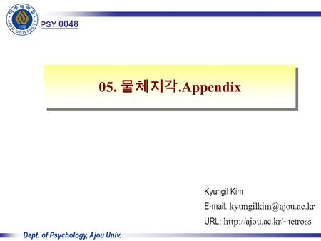 Advanced Cognitive Psychology 1 Dept. of Psychology, Ajou Univ. Kyungil Kim   URL :  05. 물체지각.Appendix.