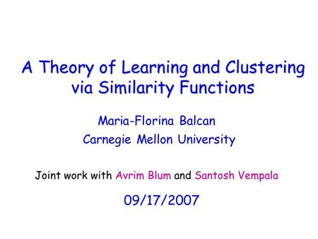 A Theory of Learning and Clustering via Similarity Functions Maria-Florina Balcan 09/17/2007 Joint work with Avrim Blum and Santosh Vempala Carnegie Mellon.