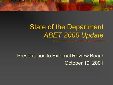 State of the Department ABET 2000 Update Presentation to External Review Board October 19, 2001.