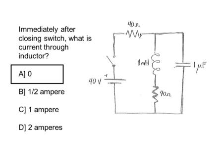 Immediately after closing switch, what is current through inductor? A] 0 B] 1/2 ampere C] 1 ampere D] 2 amperes.