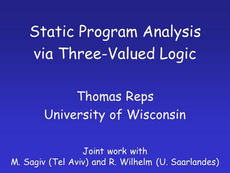 Static Program Analysis via Three-Valued Logic Thomas Reps University of Wisconsin Joint work with M. Sagiv (Tel Aviv) and R. Wilhelm (U. Saarlandes)