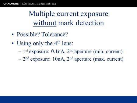 Multiple current exposure without mark detection Possible? Tolerance? Using only the 4 th lens: –1 st exposure: 0.1nA, 2 nd aperture (min. current) –2.