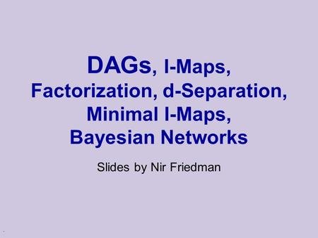 . DAGs, I-Maps, Factorization, d-Separation, Minimal I-Maps, Bayesian Networks Slides by Nir Friedman.
