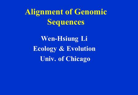 Alignment of Genomic Sequences Wen-Hsiung Li Ecology & Evolution Univ. of Chicago.