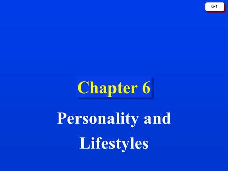 6-1 Chapter 6 Personality and Lifestyles. 6-2 Personality PersonalityPersonality refers to a person's unique psychological makeup and how it consistently.