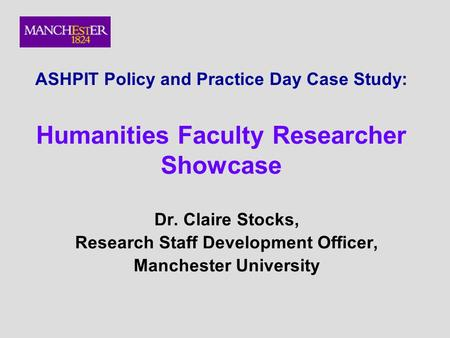 ASHPIT Policy and Practice Day Case Study: Humanities Faculty Researcher Showcase Dr. Claire Stocks, Research Staff Development Officer, Manchester University.