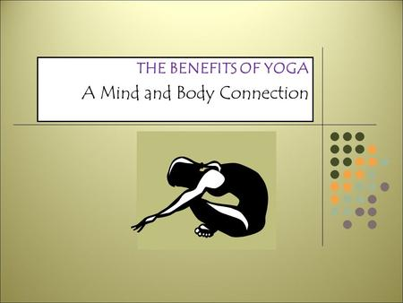 THE BENEFITS OF YOGA A Mind and Body Connection YOGA BASICS 'Yoga' means to unify, join, or concentrate Bridges body's polarities Right and left brain.