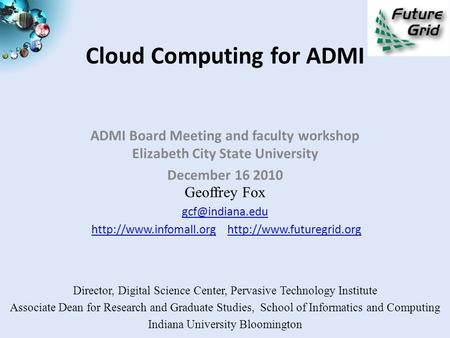 <strong>Cloud</strong> <strong>Computing</strong> for ADMI ADMI Board Meeting and faculty workshop Elizabeth City State University December 16 2010 Geoffrey Fox