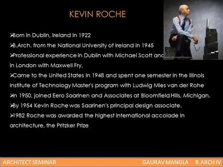 KEVIN ROCHE  Born in Dublin, Ireland in 1922  B.Arch. from the National University of Ireland in 1945  Professional experience in Dublin with Michael.