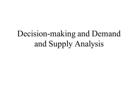Decision-making and Demand and Supply Analysis. Thinking Economically: Marginal Analysis Optimization Assumption: an assumption that suggests that the.