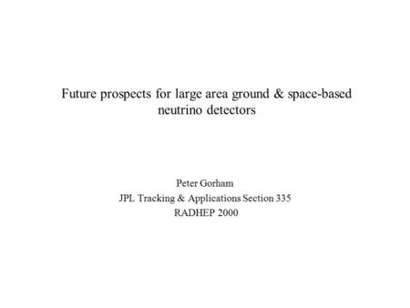 Future prospects for large area ground & space-based neutrino detectors Peter Gorham JPL Tracking & Applications Section 335 RADHEP 2000.