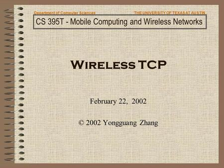 Wireless TCP February 22, 2002 © 2002 Yongguang Zhang CS 395T - Mobile Computing and Wireless Networks Department of Computer SciencesTHE UNIVERSITY OF.