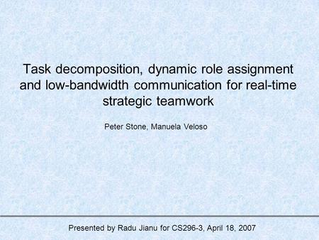Task decomposition, dynamic role assignment and low-bandwidth communication for real-time strategic teamwork Peter Stone, Manuela Veloso Presented by Radu.