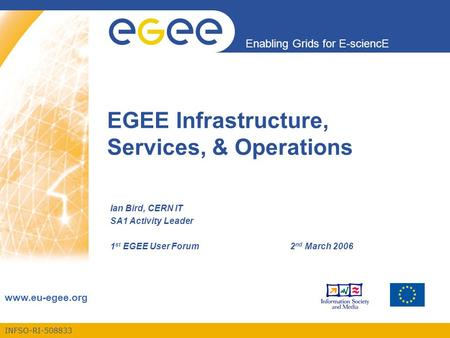 INFSO-RI-508833 Enabling Grids for E-sciencE www.eu-egee.org EGEE Infrastructure, Services, & Operations Ian Bird, CERN IT SA1 Activity Leader 1 st EGEE.