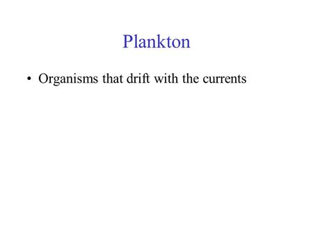 Plankton Organisms that drift with the currents. Zooplankton Animal plankton – many different types Heterotrophic – primary consumers.