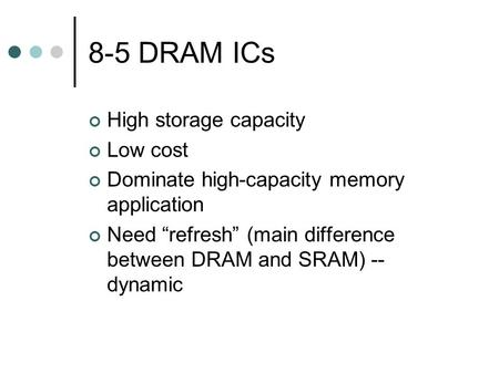 "8-5 DRAM ICs High storage capacity Low cost Dominate high-capacity memory application Need ""refresh"" (main difference between DRAM and SRAM) -- dynamic."