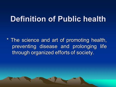 Definition of Public health * The science and art of promoting health, preventing disease and prolonging life through organized efforts of society.