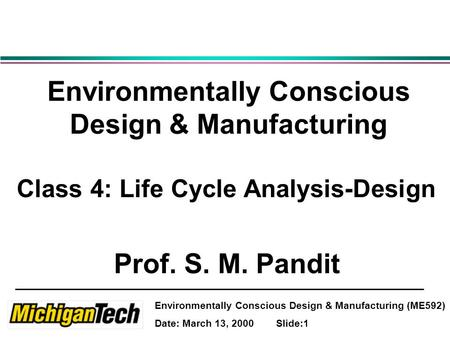 Environmentally Conscious Design & Manufacturing (ME592) Date: March 13, 2000 Slide:1 Environmentally Conscious Design & Manufacturing Class 4: Life Cycle.