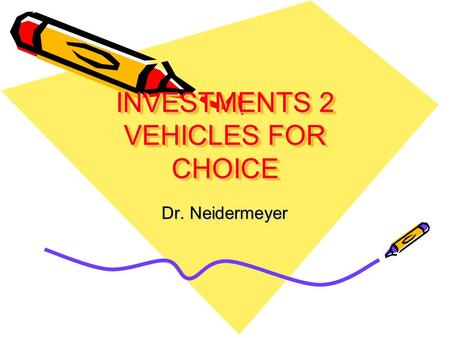 INVESTMENTS 2 VEHICLES FOR CHOICE Dr. Neidermeyer.