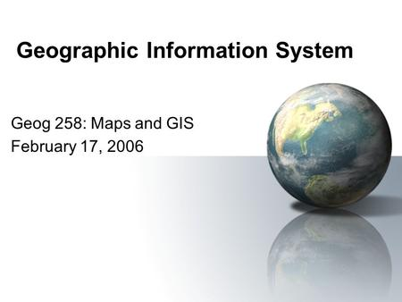 Geographic Information System Geog 258: Maps and GIS February 17, 2006.