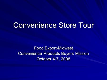 Convenience Store Tour Food Export-Midwest Convenience Products Buyers Mission October 4-7, 2008.
