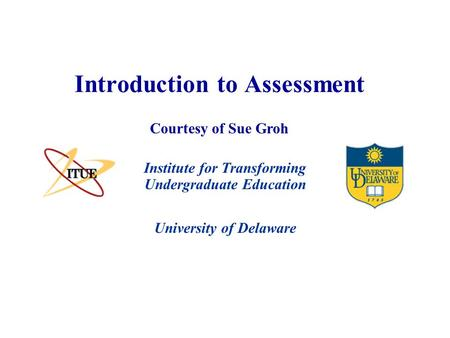University of Delaware Introduction to Assessment Institute for Transforming Undergraduate Education Courtesy of Sue Groh.