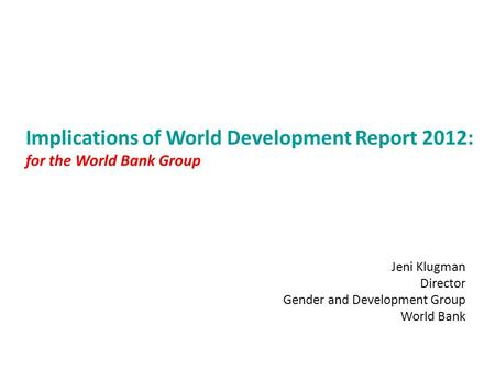 Implications of World Development Report 2012: for the World Bank Group Jeni Klugman Director Gender and Development Group World Bank.