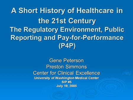 A Short History of Healthcare in the 21st Century The Regulatory Environment, Public Reporting and Pay-for-Performance (P4P) Gene Peterson Preston Simmons.