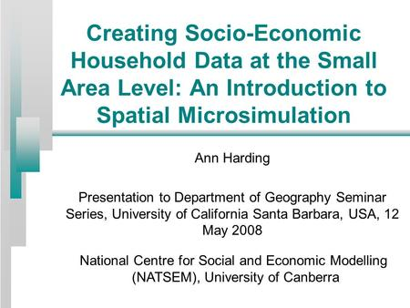 Creating Socio-Economic Household Data at the Small Area Level: An Introduction to Spatial Microsimulation Ann Harding Presentation to Department of Geography.