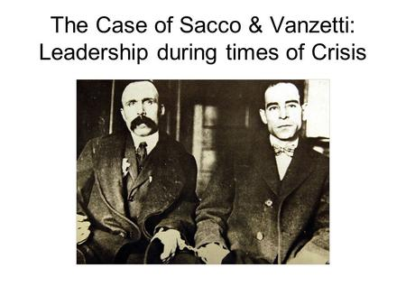 The Case of Sacco & Vanzetti: Leadership during times of Crisis.