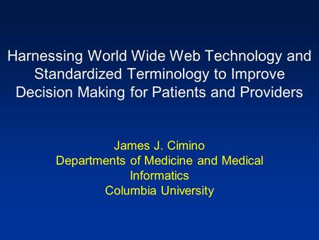 Harnessing World Wide Web Technology and Standardized Terminology to Improve Decision Making for Patients and Providers James J. Cimino Departments of.