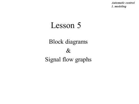 Lesson 5 Block diagrams & Signal flow graphs Automatic control 1. modeling.