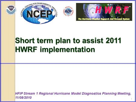 1 Short term plan to assist 2011 HWRF implementation HFIP Stream 1 Regional Hurricane Model Diagnostics Planning Meeting, 11/08/2010.