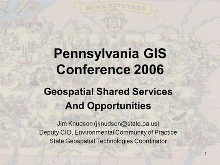 1 Pennsylvania GIS Conference 2006 Geospatial Shared Services And Opportunities Jim Knudson Deputy CIO, Environmental Community.
